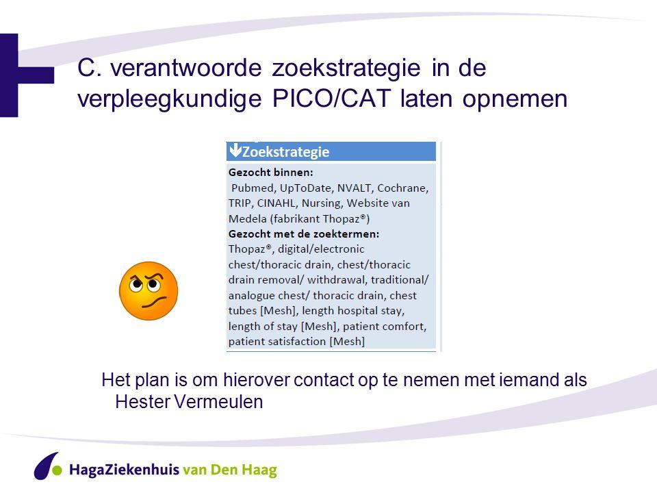 C. verantwoorde zoekstrategie in de verpleegkundige PICO/CAT laten opnemen Het plan is om hierover contact op te nemen met iemand als Hester Vermeulen