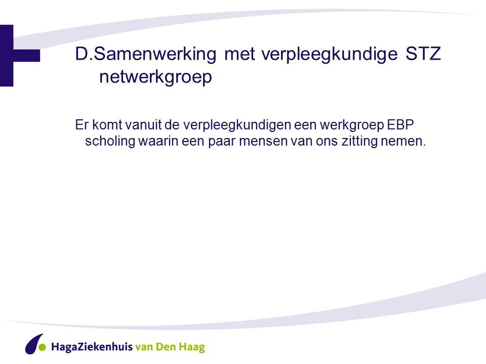 D.Samenwerking met verpleegkundige STZ netwerkgroep Er komt vanuit de verpleegkundigen een werkgroep EBP scholing waarin een paar mensen van ons zitting nemen.