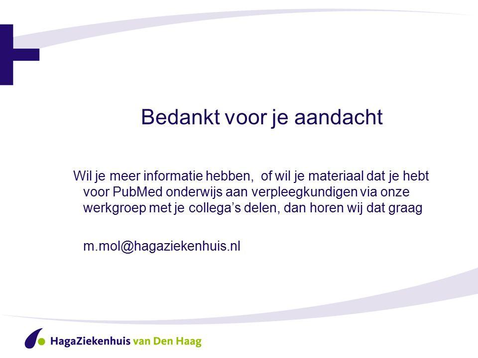 Bedankt voor je aandacht Wil je meer informatie hebben, of wil je materiaal dat je hebt voor PubMed onderwijs aan verpleegkundigen via onze werkgroep met je collega's delen, dan horen wij dat graag m.mol@hagaziekenhuis.nl