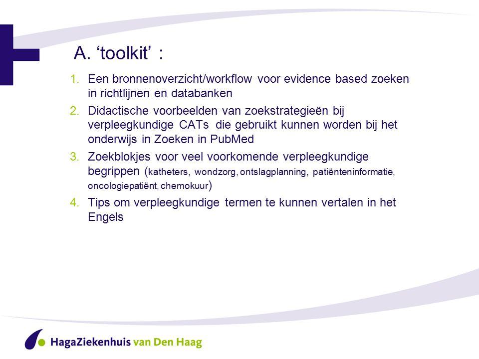 A. 'toolkit' : 1.Een bronnenoverzicht/workflow voor evidence based zoeken in richtlijnen en databanken 2.Didactische voorbeelden van zoekstrategieën b