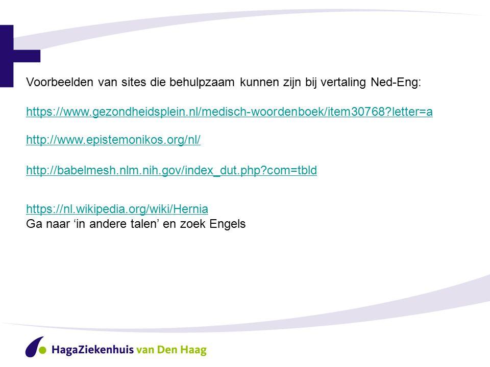 Voorbeelden van sites die behulpzaam kunnen zijn bij vertaling Ned-Eng: https://www.gezondheidsplein.nl/medisch-woordenboek/item30768 letter=a http://www.epistemonikos.org/nl/ http://babelmesh.nlm.nih.gov/index_dut.php com=tbld https://nl.wikipedia.org/wiki/Hernia https://nl.wikipedia.org/wiki/Hernia Ga naar 'in andere talen' en zoek Engels