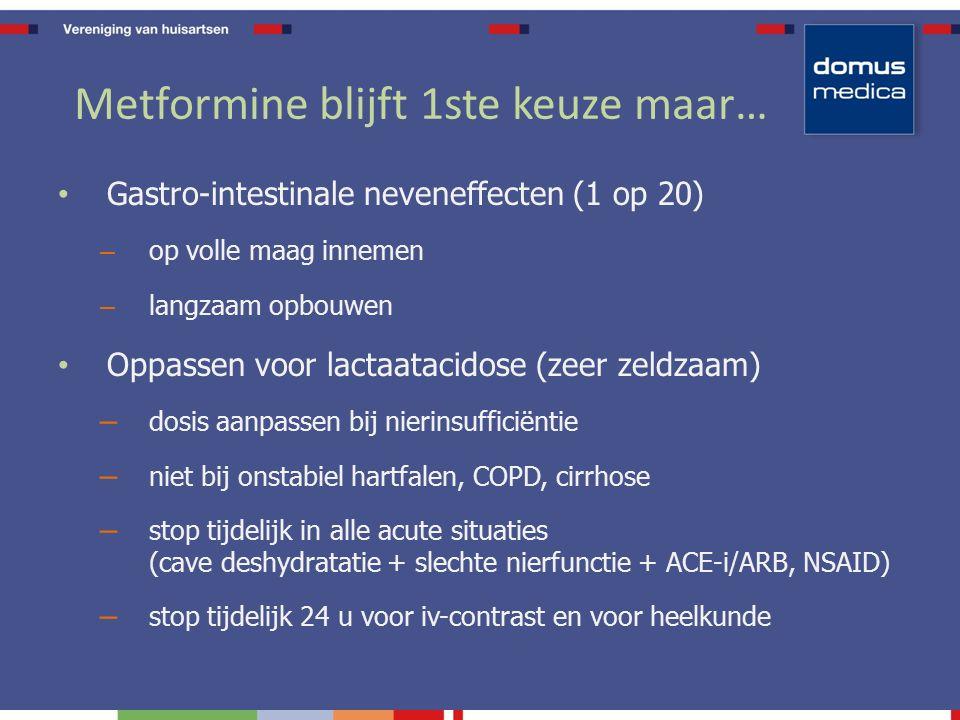 Metformine blijft 1ste keuze maar… Gastro-intestinale neveneffecten (1 op 20) – op volle maag innemen – langzaam opbouwen Oppassen voor lactaatacidose (zeer zeldzaam) – dosis aanpassen bij nierinsufficiëntie – niet bij onstabiel hartfalen, COPD, cirrhose – stop tijdelijk in alle acute situaties (cave deshydratatie + slechte nierfunctie + ACE-i/ARB, NSAID) – stop tijdelijk 24 u voor iv-contrast en voor heelkunde
