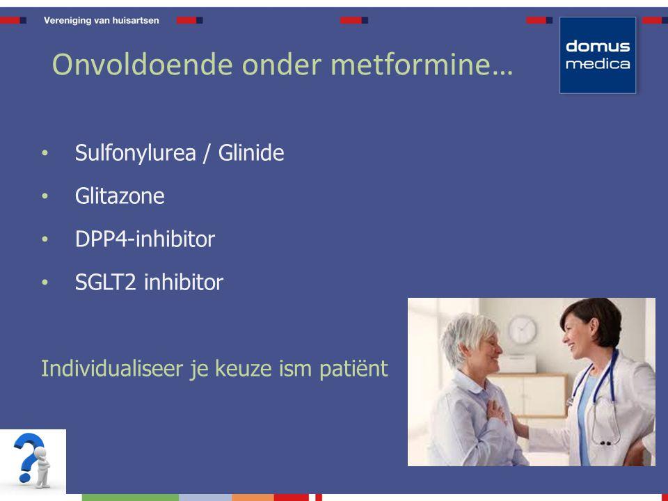 Onvoldoende onder metformine… Sulfonylurea / Glinide Glitazone DPP4-inhibitor SGLT2 inhibitor Individualiseer je keuze ism patiënt