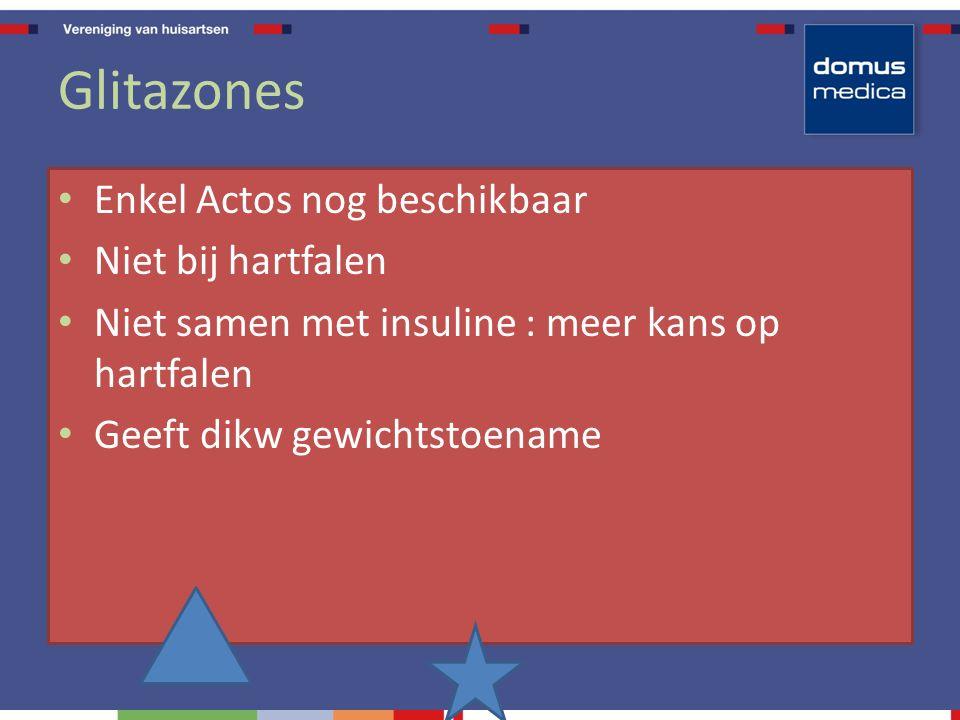 Glitazones Enkel Actos nog beschikbaar Niet bij hartfalen Niet samen met insuline : meer kans op hartfalen Geeft dikw gewichtstoename