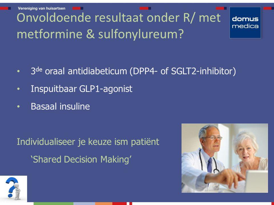3 de oraal antidiabeticum (DPP4- of SGLT2-inhibitor) Inspuitbaar GLP1-agonist Basaal insuline Individualiseer je keuze ism patiënt 'Shared Decision Making' Onvoldoende resultaat onder R/ met metformine & sulfonylureum