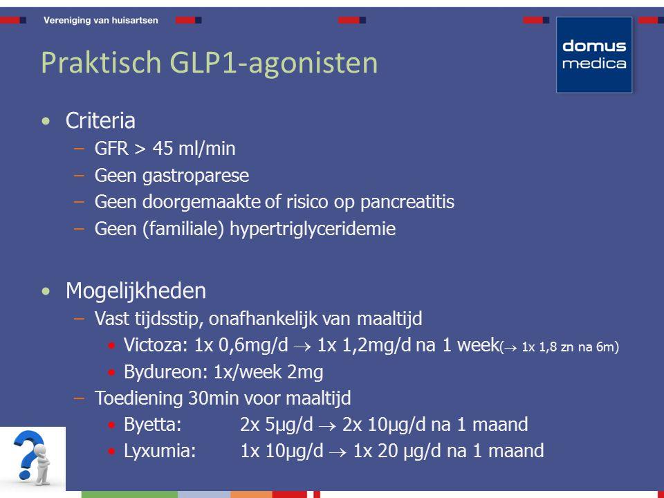Praktisch GLP1-agonisten Criteria –GFR > 45 ml/min –Geen gastroparese –Geen doorgemaakte of risico op pancreatitis –Geen (familiale) hypertriglyceridemie Mogelijkheden –Vast tijdsstip, onafhankelijk van maaltijd Victoza: 1x 0,6mg/d  1x 1,2mg/d na 1 week (  1x 1,8 zn na 6m) Bydureon: 1x/week 2mg –Toediening 30min voor maaltijd Byetta: 2x 5µg/d  2x 10µg/d na 1 maand Lyxumia: 1x 10µg/d  1x 20 µg/d na 1 maand