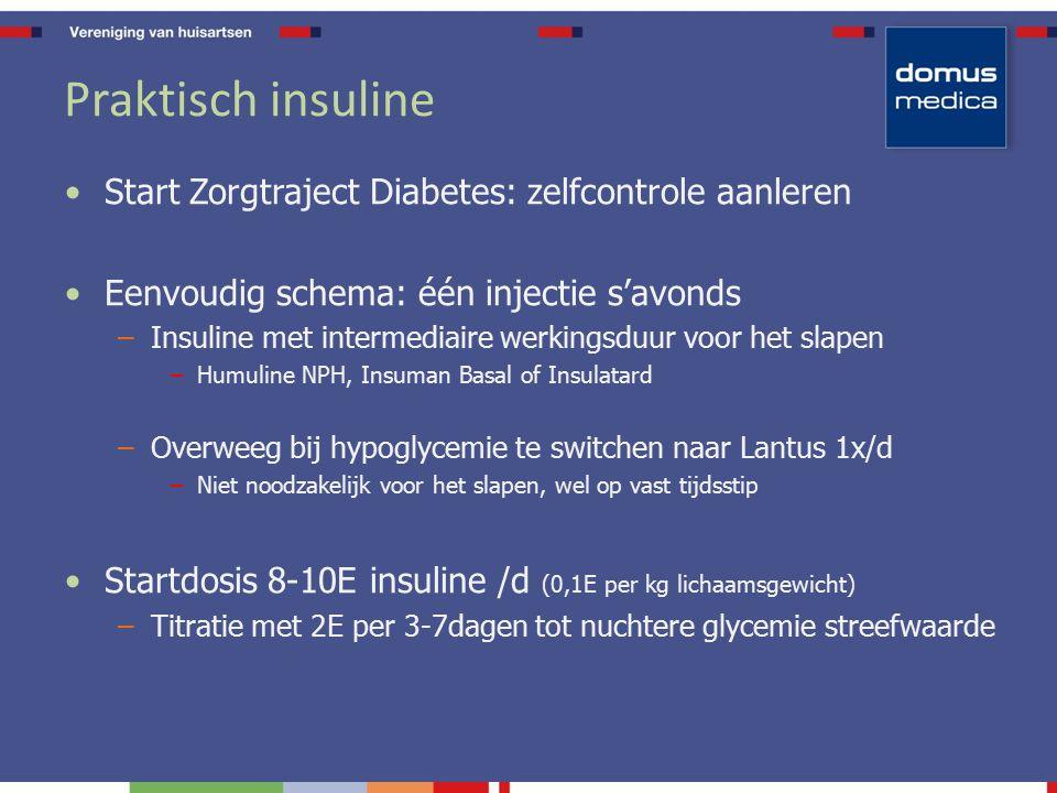 Praktisch insuline Start Zorgtraject Diabetes: zelfcontrole aanleren Eenvoudig schema: één injectie s'avonds –Insuline met intermediaire werkingsduur voor het slapen –Humuline NPH, Insuman Basal of Insulatard –Overweeg bij hypoglycemie te switchen naar Lantus 1x/d –Niet noodzakelijk voor het slapen, wel op vast tijdsstip Startdosis 8-10E insuline /d (0,1E per kg lichaamsgewicht) –Titratie met 2E per 3-7dagen tot nuchtere glycemie streefwaarde