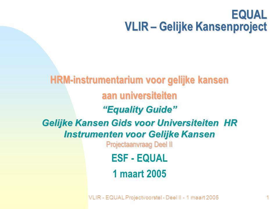 VLIR - EQUAL Projectvoorstel - Deel II - 1 maart 20051 EQUAL VLIR – Gelijke Kansenproject HRM-instrumentarium voor gelijke kansen aan universiteiten Equality Guide Gelijke Kansen Gids voor Universiteiten HR Instrumenten voor Gelijke Kansen Projectaanvraag Deel II ESF - EQUAL 1 maart 2005