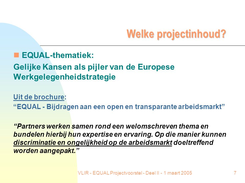 VLIR - EQUAL Projectvoorstel - Deel II - 1 maart 20057 Welke projectinhoud? n EQUAL-thematiek: Gelijke Kansen als pijler van de Europese Werkgelegenhe