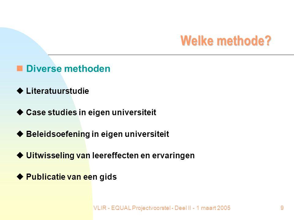 VLIR - EQUAL Projectvoorstel - Deel II - 1 maart 20059 Welke methode? n Diverse methoden u Literatuurstudie u Case studies in eigen universiteit u Bel