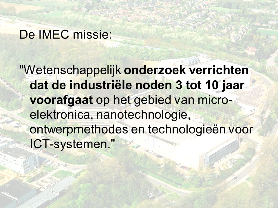 De IMEC missie: Wetenschappelijk onderzoek verrichten dat de industriële noden 3 tot 10 jaar voorafgaat op het gebied van micro- elektronica, nanotechnologie, ontwerpmethodes en technologieën voor ICT-systemen.