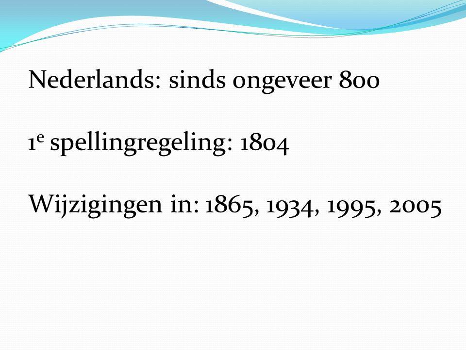 Nederlands: sinds ongeveer 800 1 e spellingregeling: 1804 Wijzigingen in: 1865, 1934, 1995, 2005