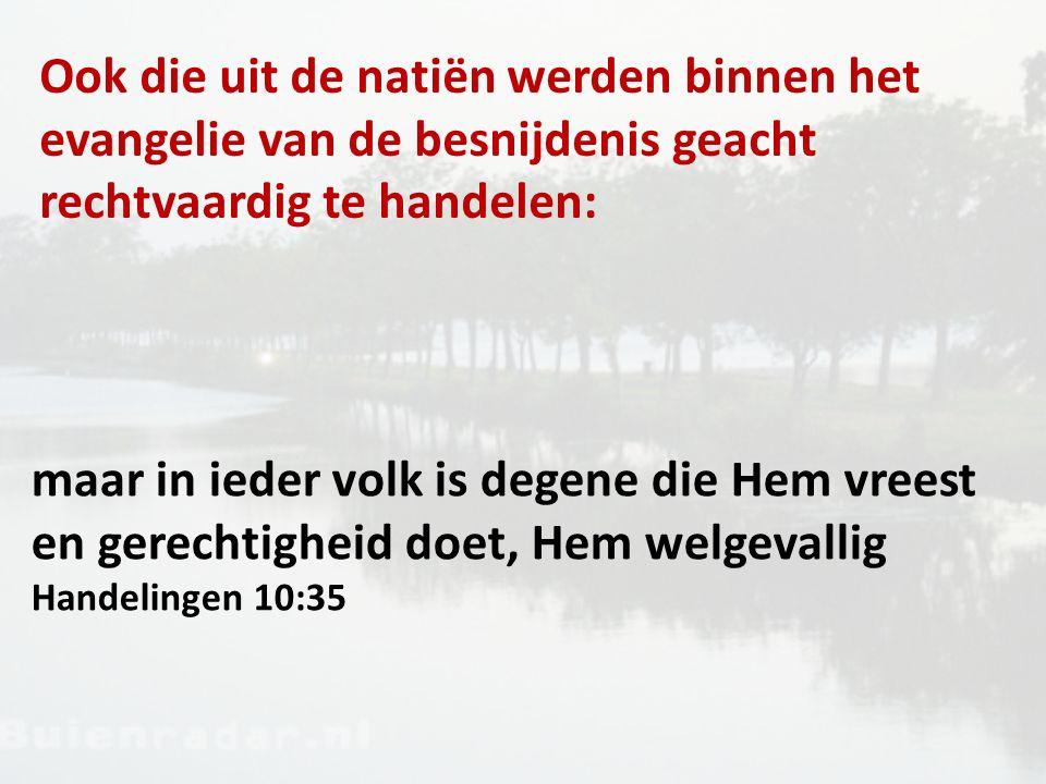 Ook die uit de natiën werden binnen het evangelie van de besnijdenis geacht rechtvaardig te handelen: maar in ieder volk is degene die Hem vreest en gerechtigheid doet, Hem welgevallig Handelingen 10:35
