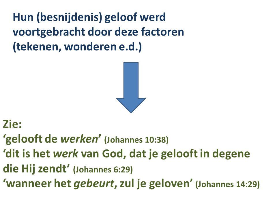 Hun (besnijdenis) geloof werd voortgebracht door deze factoren (tekenen, wonderen e.d.) Zie: 'gelooft de werken' (Johannes 10:38) 'dit is het werk van God, dat je gelooft in degene die Hij zendt' (Johannes 6:29) 'wanneer het gebeurt, zul je geloven' (Johannes 14:29)