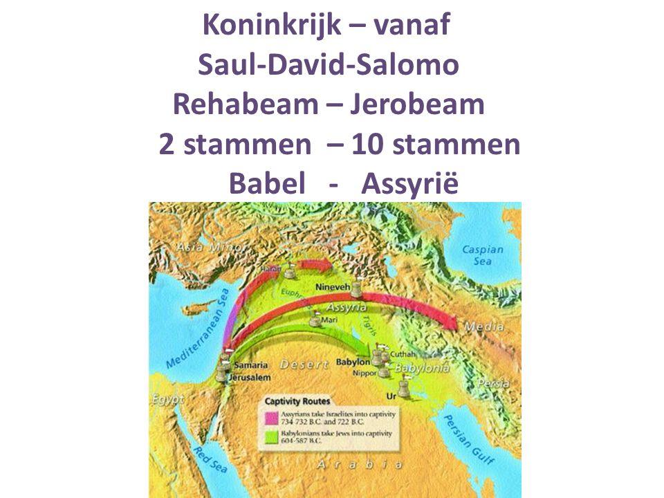 Koninkrijk – vanaf Saul-David-Salomo Rehabeam – Jerobeam 2 stammen – 10 stammen Babel - Assyrië