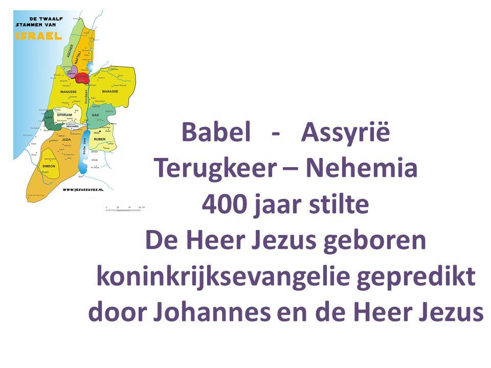 Babel - Assyrië Terugkeer – Nehemia 400 jaar stilte De Heer Jezus geboren koninkrijksevangelie gepredikt door Johannes en de Heer Jezus