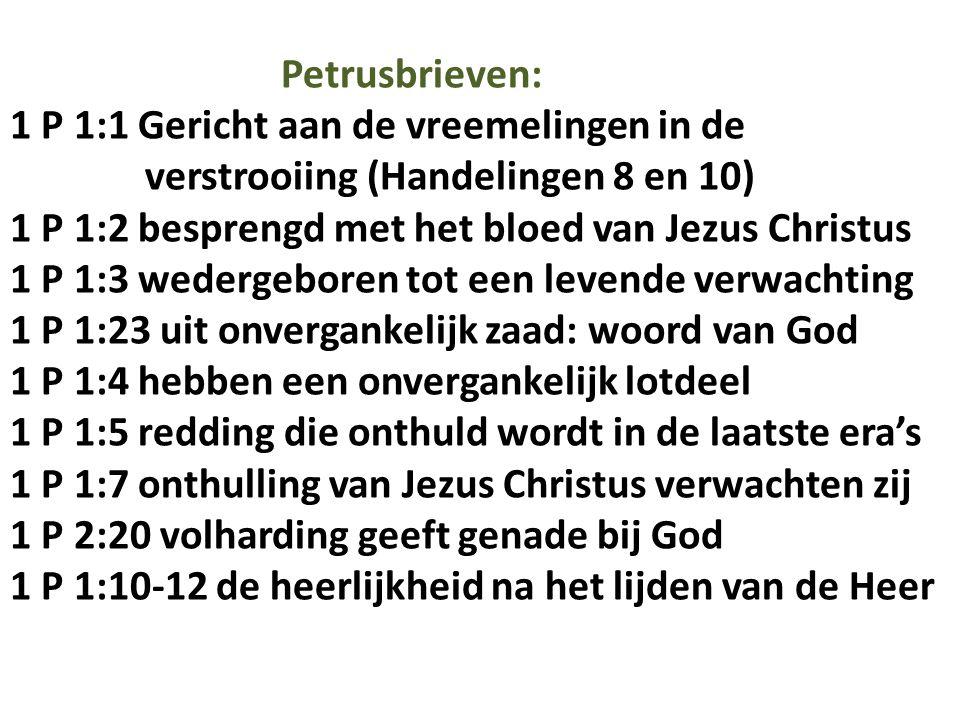 Petrusbrieven: 1 P 1:1 Gericht aan de vreemelingen in de verstrooiing (Handelingen 8 en 10) 1 P 1:2 besprengd met het bloed van Jezus Christus 1 P 1:3 wedergeboren tot een levende verwachting 1 P 1:23 uit onvergankelijk zaad: woord van God 1 P 1:4 hebben een onvergankelijk lotdeel 1 P 1:5 redding die onthuld wordt in de laatste era's 1 P 1:7 onthulling van Jezus Christus verwachten zij 1 P 2:20 volharding geeft genade bij God 1 P 1:10-12 de heerlijkheid na het lijden van de Heer