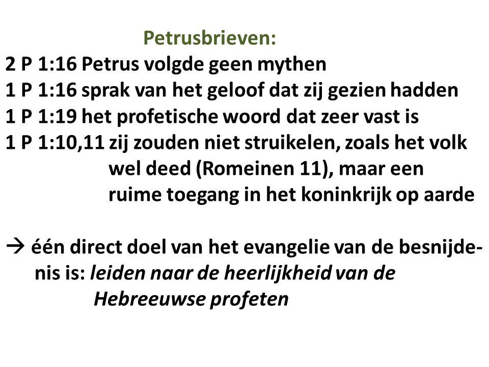 Petrusbrieven: 2 P 1:16 Petrus volgde geen mythen 1 P 1:16 sprak van het geloof dat zij gezien hadden 1 P 1:19 het profetische woord dat zeer vast is 1 P 1:10,11 zij zouden niet struikelen, zoals het volk wel deed (Romeinen 11), maar een ruime toegang in het koninkrijk op aarde  één direct doel van het evangelie van de besnijde- nis is: leiden naar de heerlijkheid van de Hebreeuwse profeten