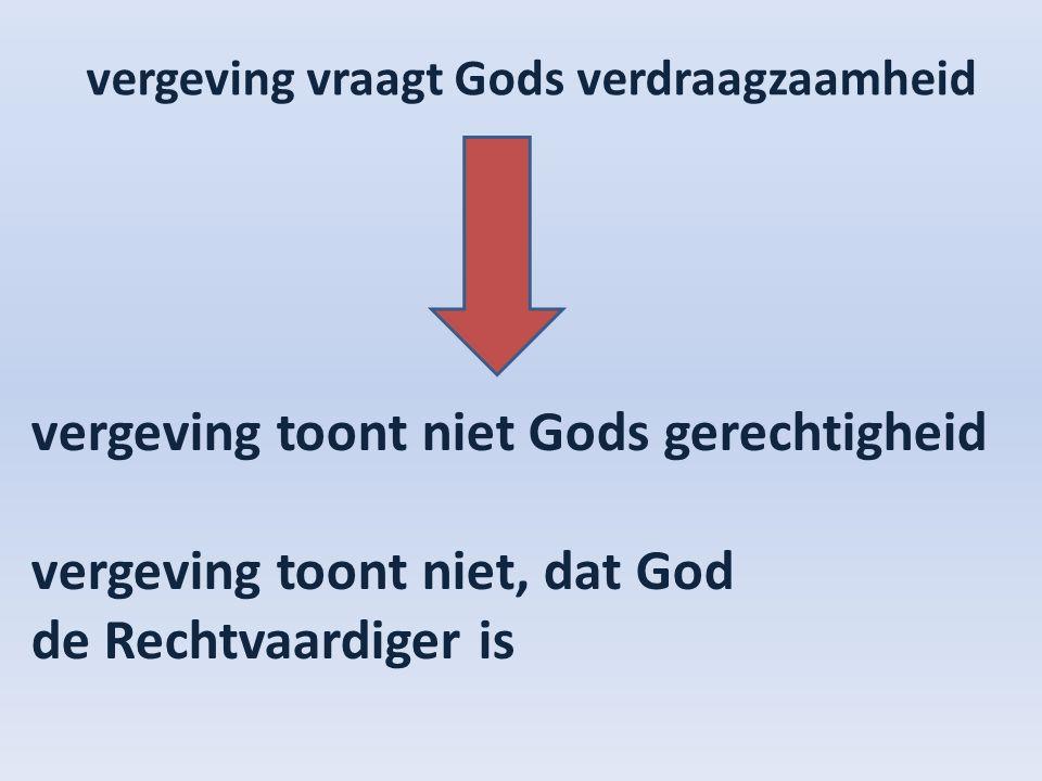 vergeving vraagt Gods verdraagzaamheid vergeving toont niet Gods gerechtigheid vergeving toont niet, dat God de Rechtvaardiger is