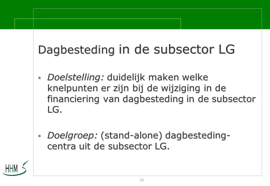 10 Dagbesteding in de subsector LG  Doelstelling: duidelijk maken welke knelpunten er zijn bij de wijziging in de financiering van dagbesteding in de subsector LG.