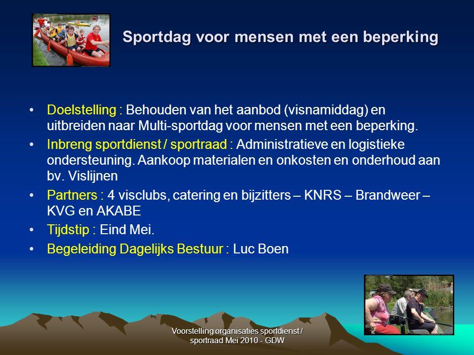 Voorstelling organisaties sportdienst / sportraad Mei 2010 - GDW Sportdag voor mensen met een beperking Doelstelling : Behouden van het aanbod (visnamiddag) en uitbreiden naar Multi-sportdag voor mensen met een beperking.