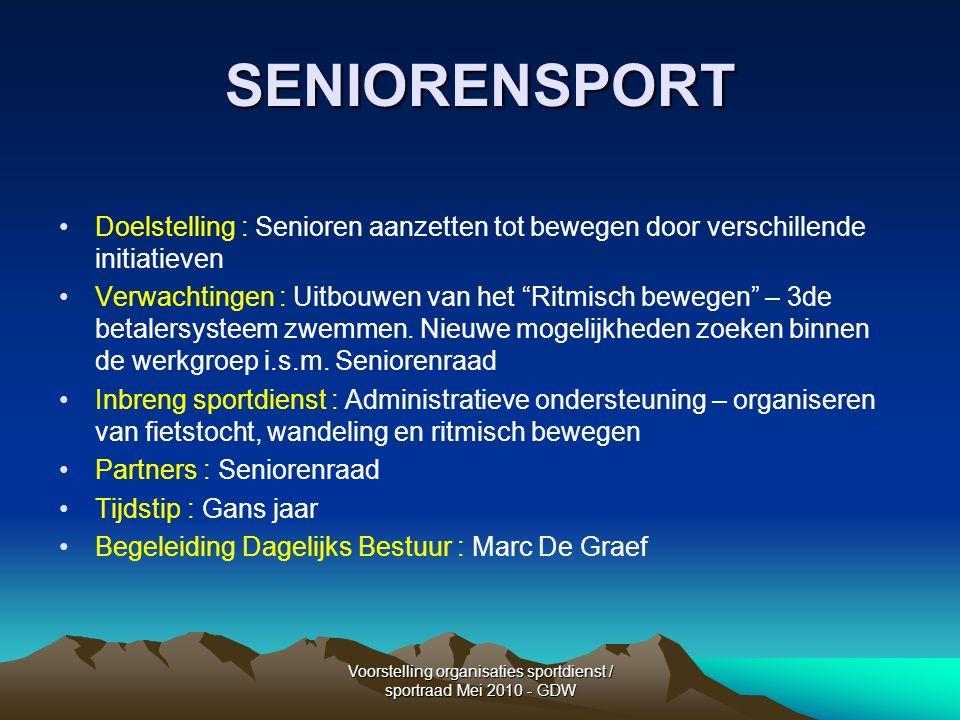 Voorstelling organisaties sportdienst / sportraad Mei 2010 - GDW SENIORENSPORT Doelstelling : Senioren aanzetten tot bewegen door verschillende initiatieven Verwachtingen : Uitbouwen van het Ritmisch bewegen – 3de betalersysteem zwemmen.