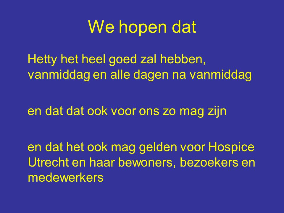 We hopen dat Hetty het heel goed zal hebben, vanmiddag en alle dagen na vanmiddag en dat dat ook voor ons zo mag zijn en dat het ook mag gelden voor Hospice Utrecht en haar bewoners, bezoekers en medewerkers