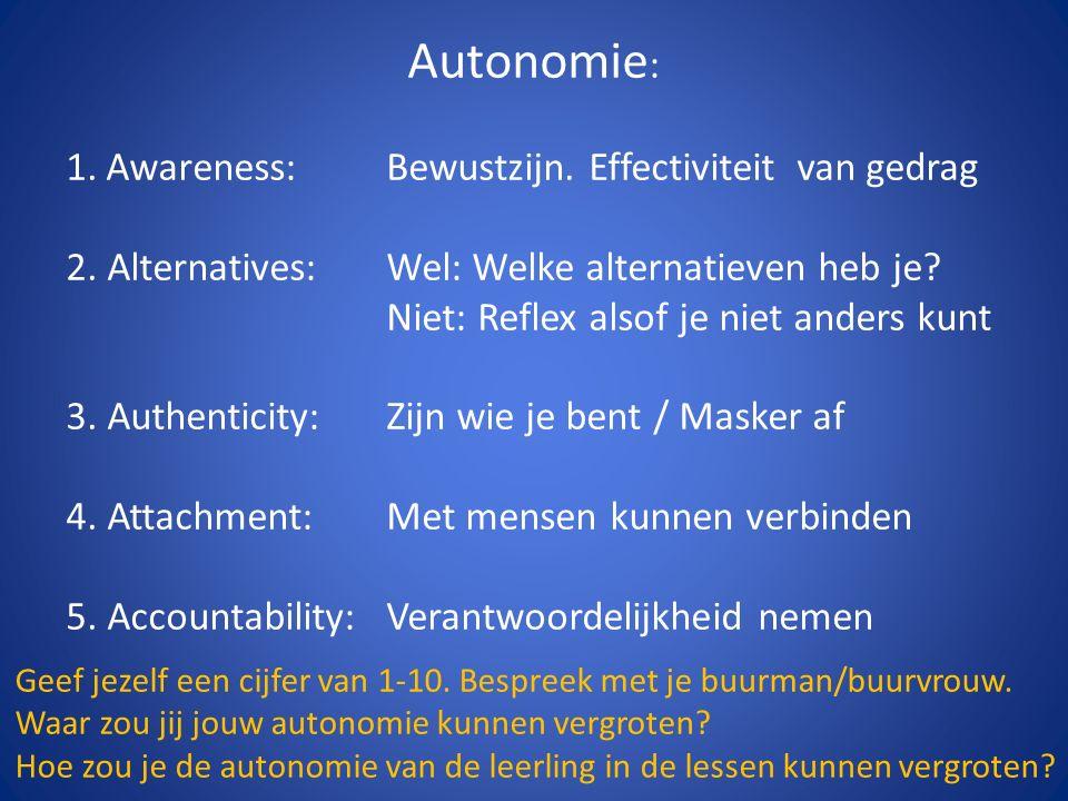 Autonomie : 1.Awareness: Bewustzijn. Effectiviteit van gedrag 2. Alternatives:Wel: Welke alternatieven heb je? Niet: Reflex alsof je niet anders kunt