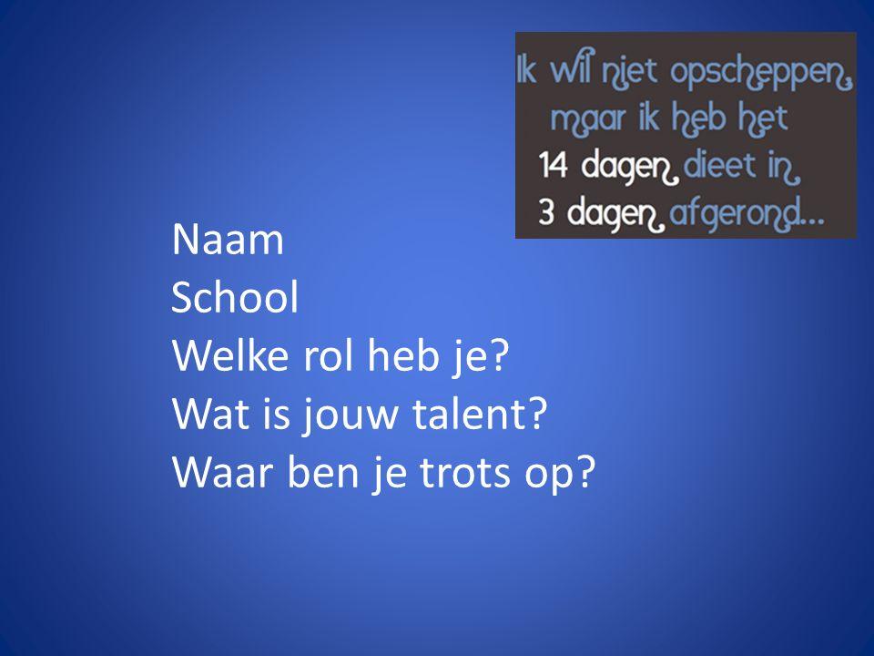 Naam School Welke rol heb je? Wat is jouw talent? Waar ben je trots op?