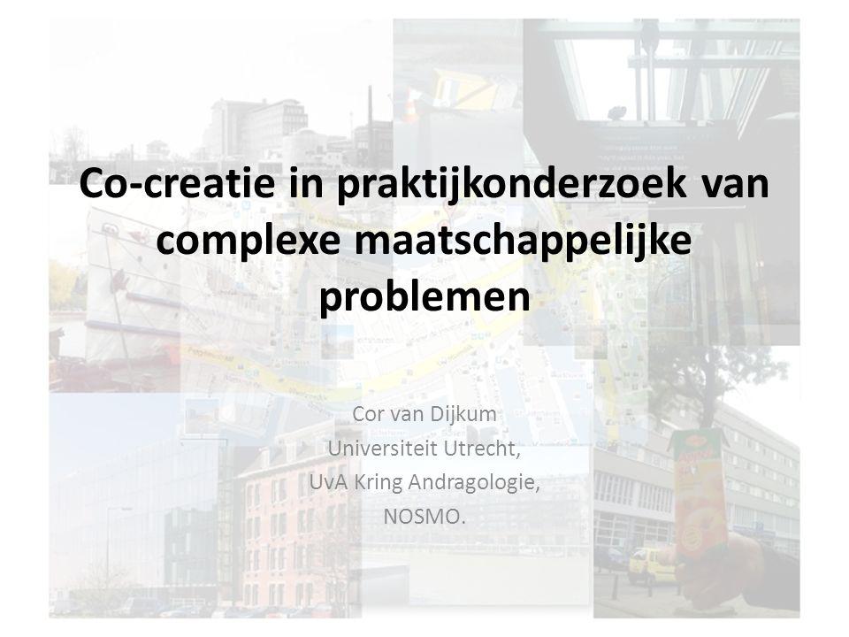 Co-creatie in praktijkonderzoek van complexe maatschappelijke problemen Cor van Dijkum Universiteit Utrecht, UvA Kring Andragologie, NOSMO.