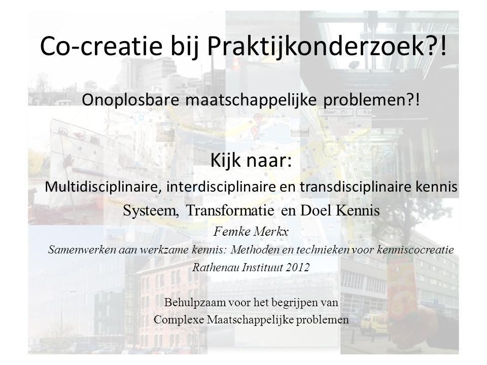 Co-creatie bij Praktijkonderzoek?! Onoplosbare maatschappelijke problemen?! Kijk naar: Multidisciplinaire, interdisciplinaire en transdisciplinaire ke
