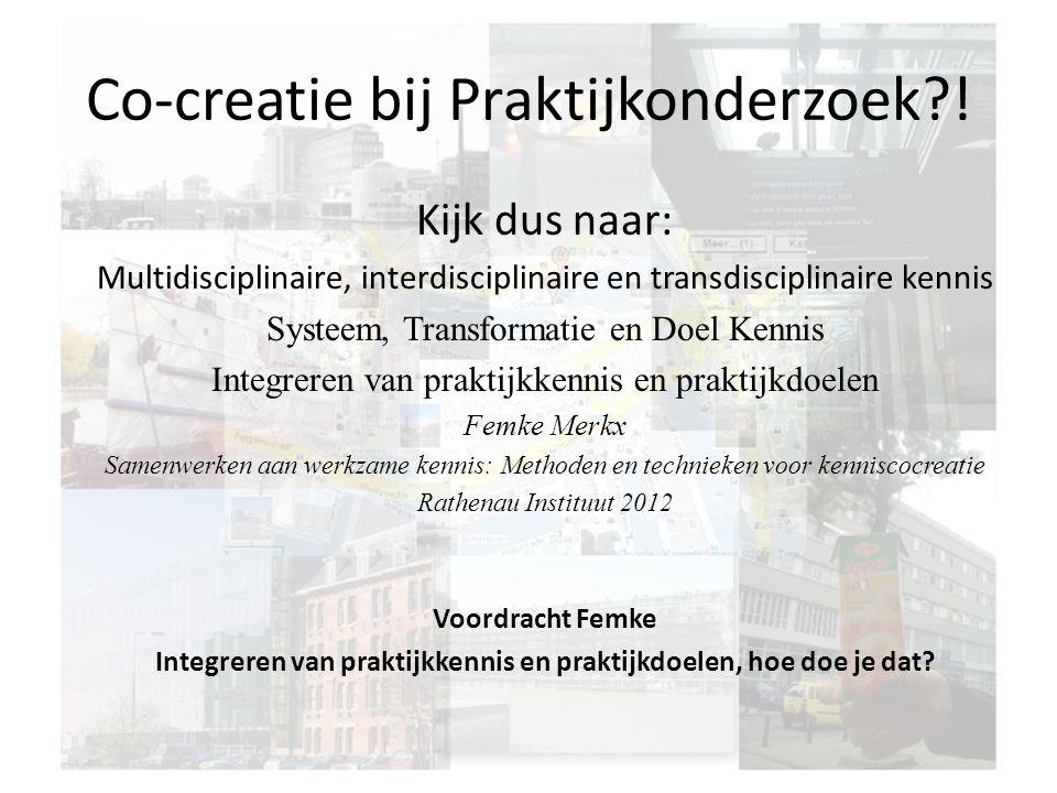 Co-creatie bij Praktijkonderzoek?! Kijk dus naar: Multidisciplinaire, interdisciplinaire en transdisciplinaire kennis Systeem, Transformatie en Doel K