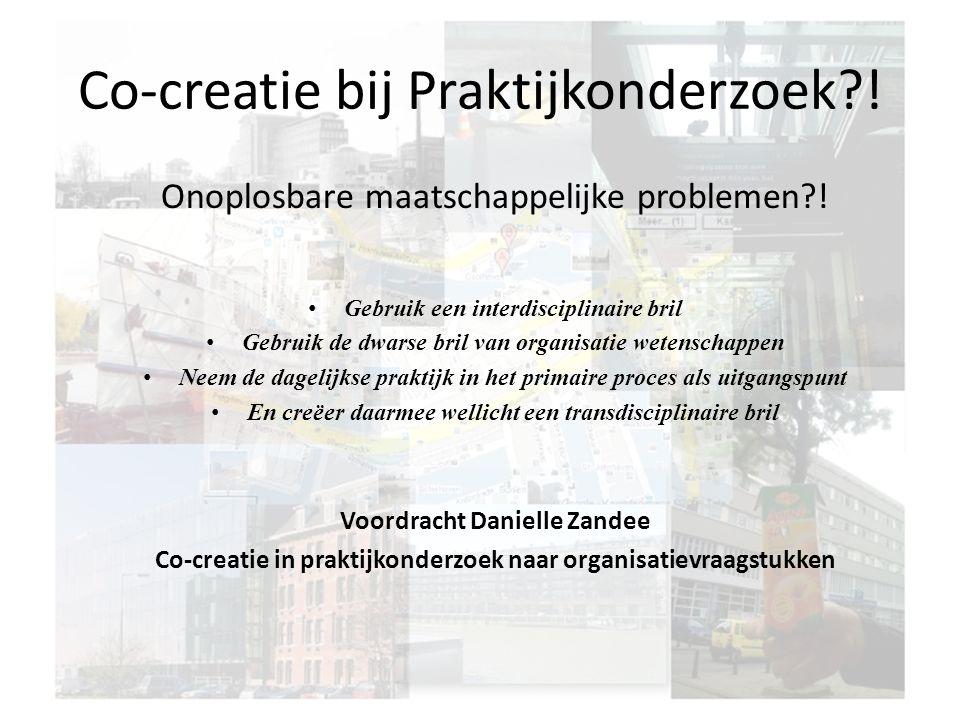 Co-creatie bij Praktijkonderzoek?! Onoplosbare maatschappelijke problemen?! Gebruik een interdisciplinaire bril Gebruik de dwarse bril van organisatie