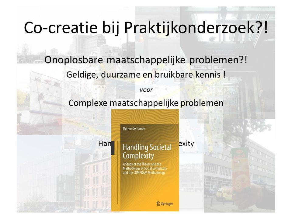 Co-creatie bij Praktijkonderzoek?! Onoplosbare maatschappelijke problemen?! Geldige, duurzame en bruikbare kennis ! voor Complexe maatschappelijke pro