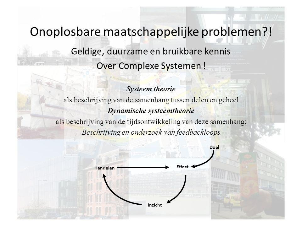 Onoplosbare maatschappelijke problemen?! Geldige, duurzame en bruikbare kennis Over Complexe Systemen ! Systeem theorie als beschrijving van de samenh