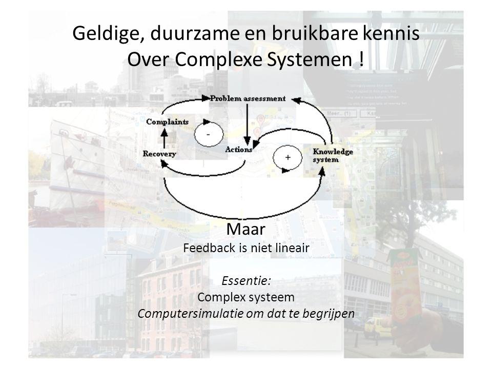 Geldige, duurzame en bruikbare kennis Over Complexe Systemen ! Maar Feedback is niet lineair Essentie: Complex systeem Computersimulatie om dat te beg