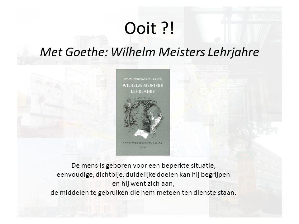 Ooit ?! Met Goethe: Wilhelm Meisters Lehrjahre De mens is geboren voor een beperkte situatie, eenvoudige, dichtbije, duidelijke doelen kan hij begrijp