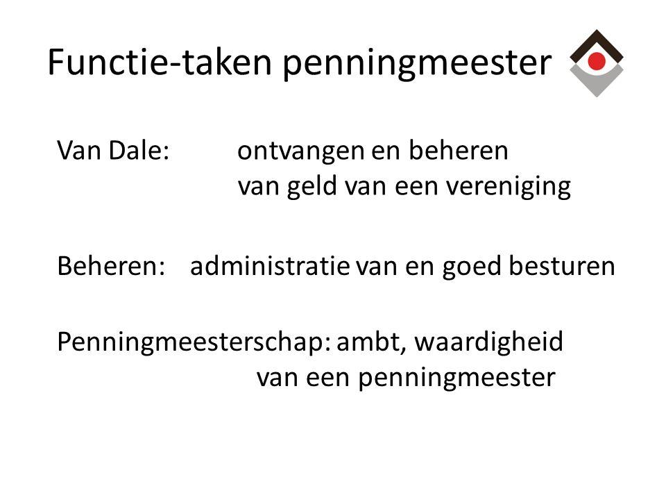 Functie-taken penningmeester Van Dale: ontvangen en beheren van geld van een vereniging Beheren:administratie van en goed besturen Penningmeesterschap