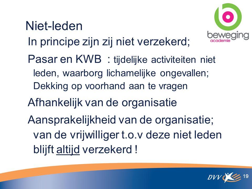Niet-leden In principe zijn zij niet verzekerd; Pasar en KWB : tijdelijke activiteiten niet leden, waarborg lichamelijke ongevallen; Dekking op voorhand aan te vragen Afhankelijk van de organisatie Aansprakelijkheid van de organisatie; van de vrijwilliger t.o.v deze niet leden blijft altijd verzekerd .