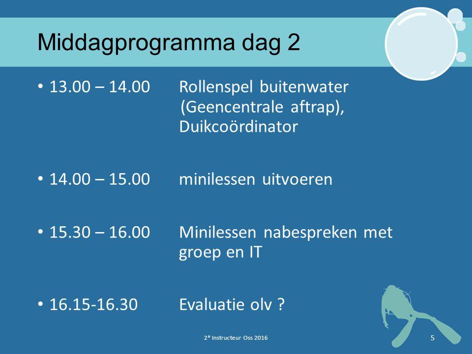 2* Instructeur Oss 2016 5 Middagprogramma dag 2 13.00 – 14.00Rollenspel buitenwater (Geencentrale aftrap), Duikcoördinator 14.00 – 15.00minilessen uit