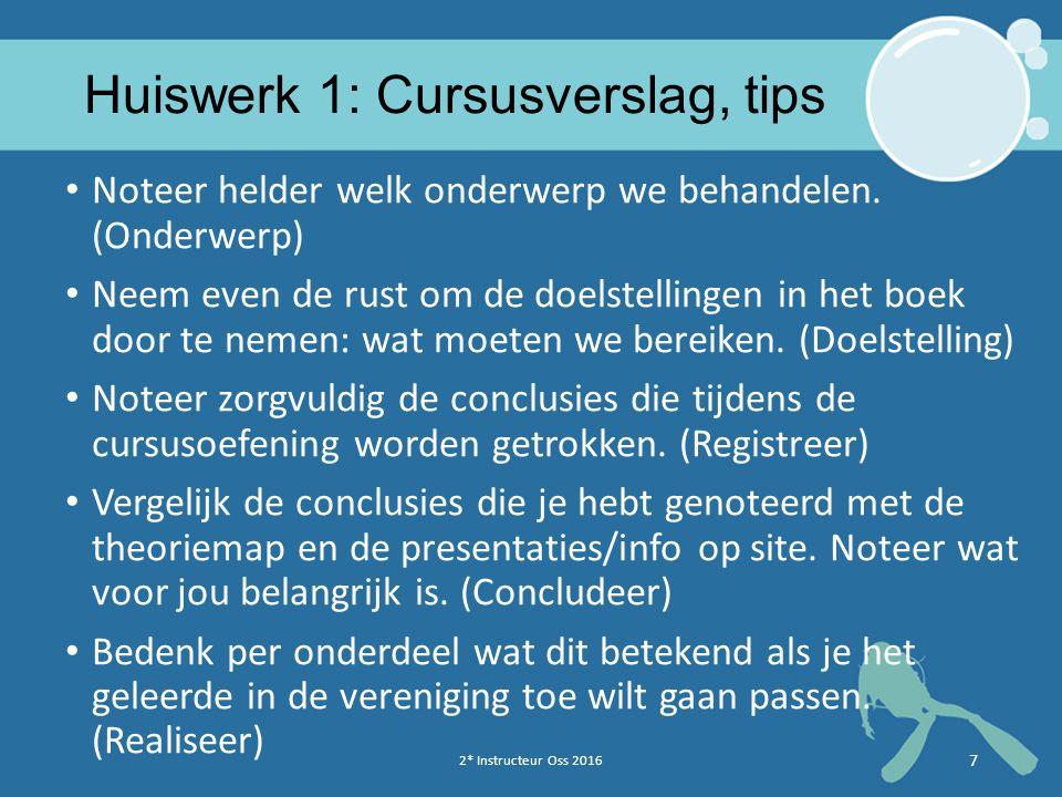 2* Instructeur Oss 2016 7 Huiswerk 1: Cursusverslag, tips Noteer helder welk onderwerp we behandelen. (Onderwerp) Neem even de rust om de doelstelling