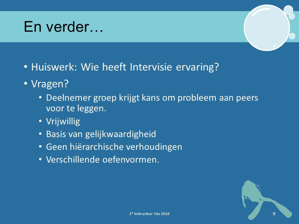 2* Instructeur Oss 2016 9 En verder… Huiswerk: Wie heeft Intervisie ervaring? Vragen? Deelnemer groep krijgt kans om probleem aan peers voor te leggen