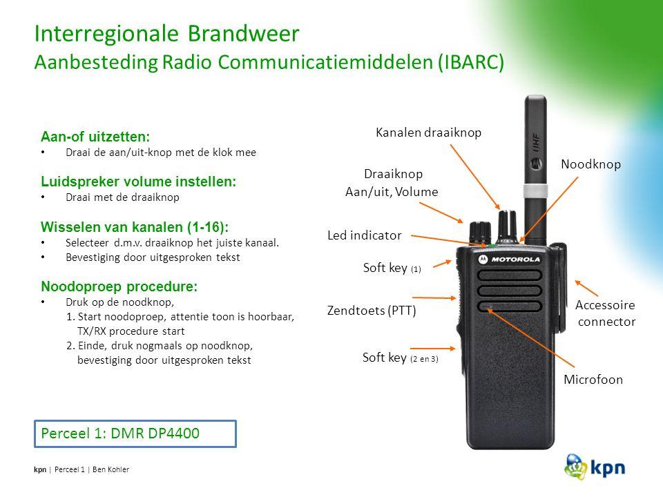 Interregionale Brandweer Aanbesteding Radio Communicatiemiddelen (IBARC) kpn | Perceel 1 | Ben Kohler Perceel 1: DMR DP4400 Noodknop Draaiknop Aan/uit, Volume Soft key (1) Soft key (2 en 3) Zendtoets (PTT) Microfoon Kanalen draaiknop Led indicator Accessoire connector LED-indicator Knipperend rood – Of, zelf test mislukt – Of, lage batterijspanning, – Of, ontvangt een noodoproep Constant geel – conventioneel digitaal kanaal Constant groen – Portofoon doorloopt opstartprocedure – Of, is bezig met uitzenden.