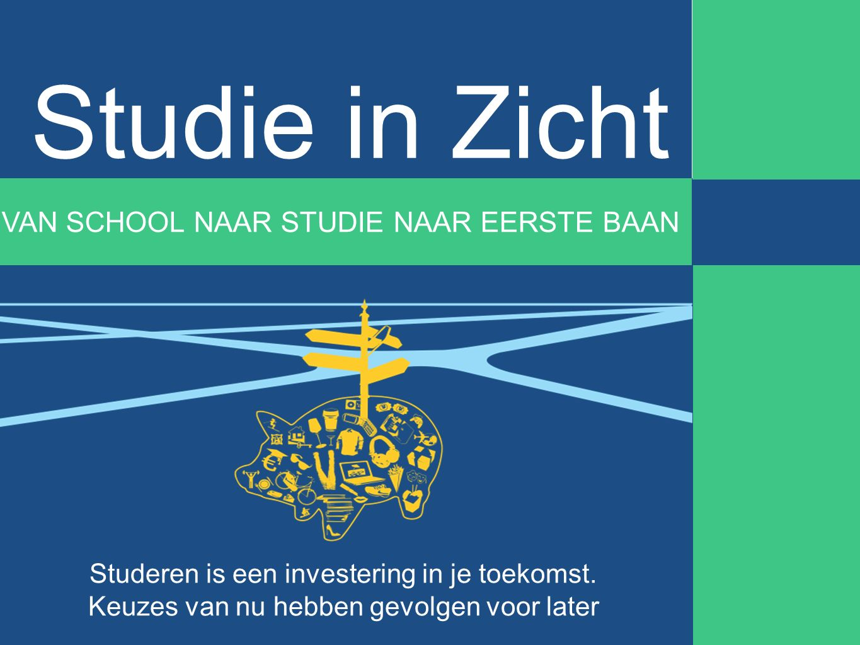 Studie in Zicht VAN SCHOOL NAAR STUDIE NAAR EERSTE BAAN Studeren is een investering in je toekomst. Keuzes van nu hebben gevolgen voor later