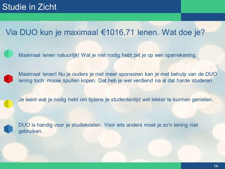 Studie in Zicht 14 Via DUO kun je maximaal €1016,71 lenen. Wat doe je? Maximaal lenen natuurlijk! Wat je niet nodig hebt zet je op een sparrekening. M