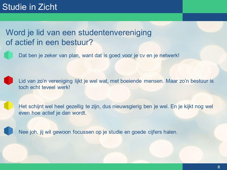 Studie in Zicht 8 Word je lid van een studentenvereniging of actief in een bestuur? Dat ben je zeker van plan, want dat is goed voor je cv en je netwe