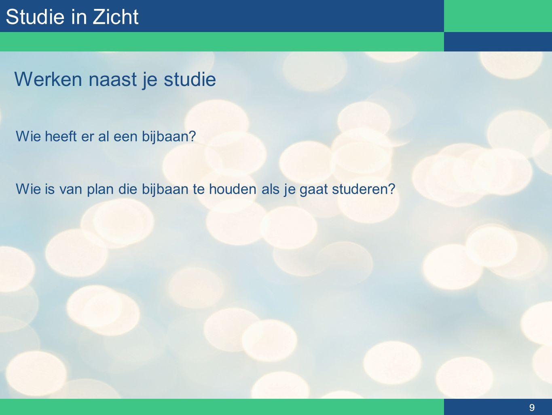 Studie in Zicht 9 Werken naast je studie Wie heeft er al een bijbaan? Wie is van plan die bijbaan te houden als je gaat studeren?