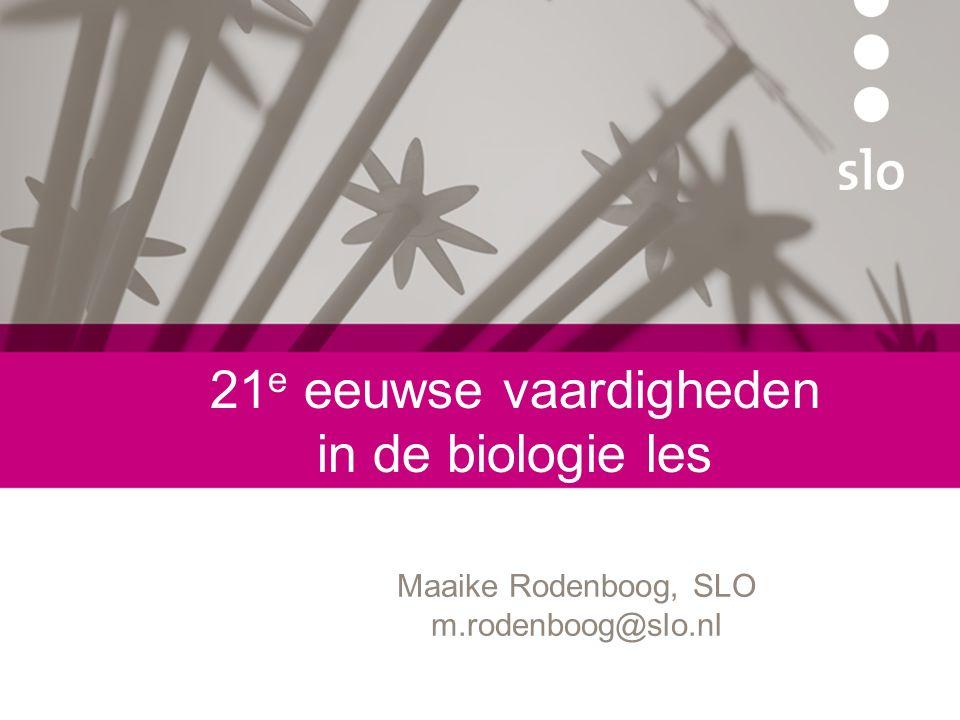 21 e eeuwse vaardigheden in de biologie les Maaike Rodenboog, SLO m.rodenboog@slo.nl