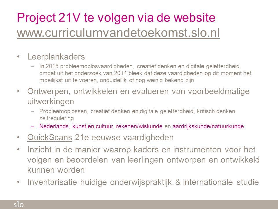 Project 21V te volgen via de website www.curriculumvandetoekomst.slo.nl www.curriculumvandetoekomst.slo.nl Leerplankaders –In 2015 probleemoplosvaardi