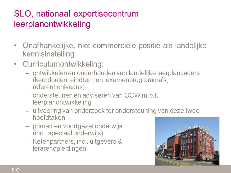 SLO, nationaal expertisecentrum leerplanontwikkeling Onafhankelijke, niet-commerciële positie als landelijke kennisinstelling Curriculumontwikkeling: